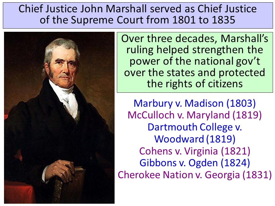 Chief Justice John Marshall served as Chief Justice of the Supreme Court from 1801 to 1835 Over three decades, Marshall's ruling helped strengthen the power of the national gov't over the states and protected the rights of citizens Marbury v.