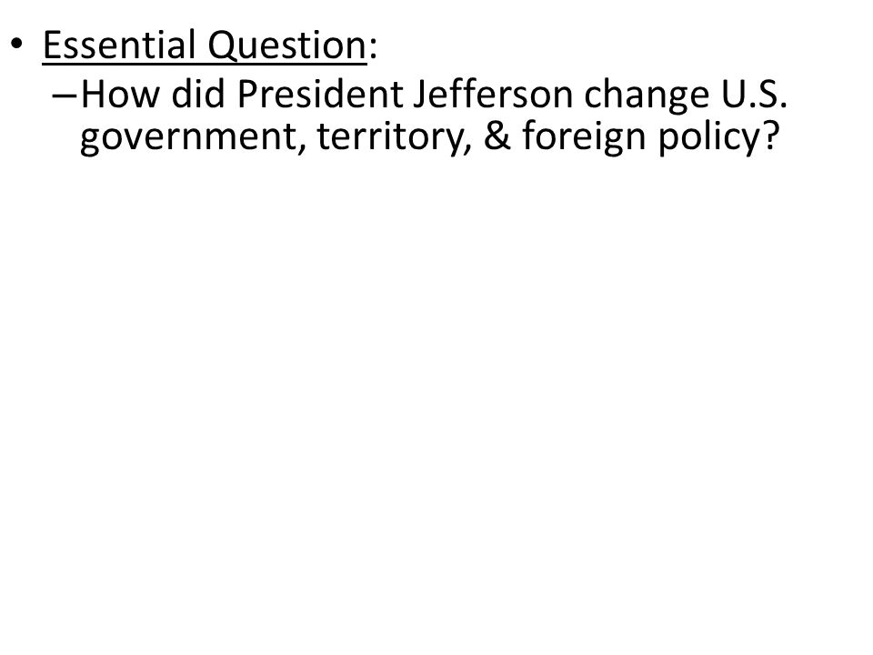 Essential Question: – How did President Jefferson change U.S.