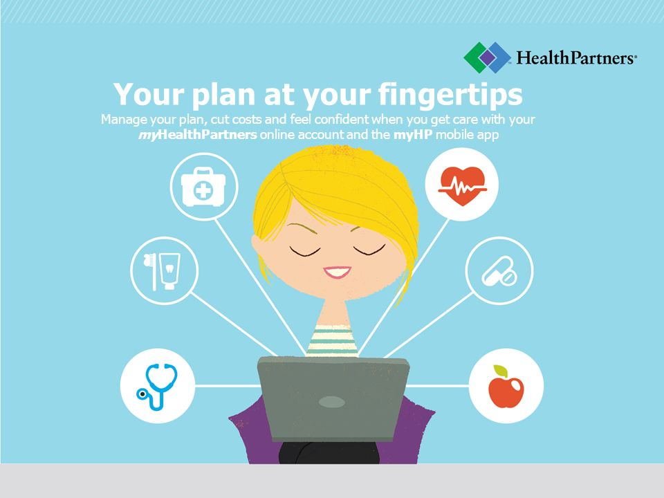 Your plan at your fingertips Manage your plan, cut costs and feel confident when you get care with your myHealthPartners online account and the myHP mobile app