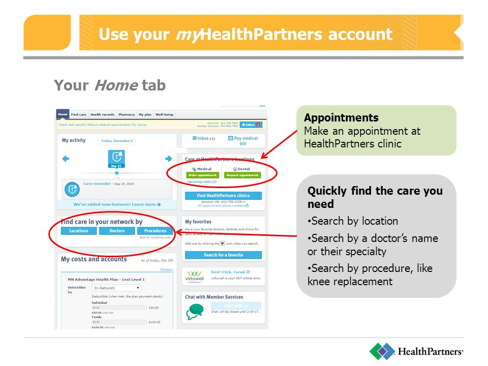 Use your myHealthPartners account Quickly find the care you need Search by location Search by a doctor's name or their specialty Search by procedure, like knee replacement Appointments Make an appointment at HealthPartners clinic Your Home tab
