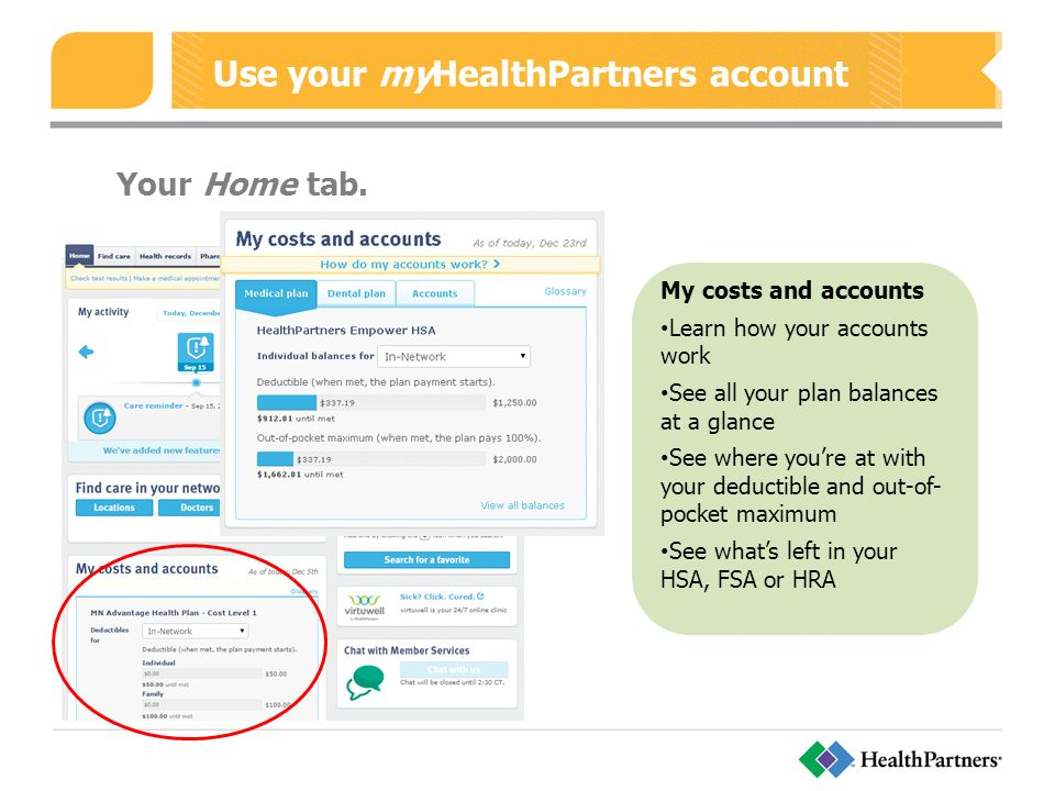 Use your myHealthPartners account My costs and accounts Learn how your accounts work See all your plan balances at a glance See where you're at with your deductible and out-of- pocket maximum See what's left in your HSA, FSA or HRA Your Home tab.