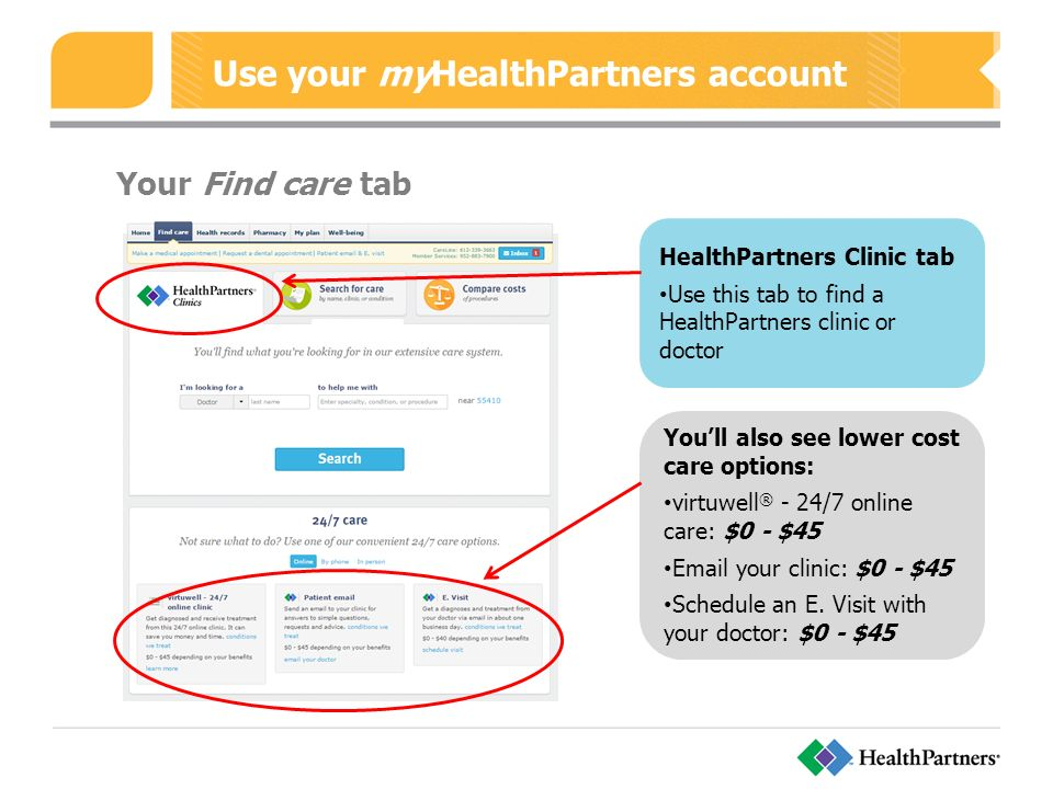 Use your myHealthPartners account Your Find care tab HealthPartners Clinic tab Use this tab to find a HealthPartners clinic or doctor You'll also see lower cost care options: virtuwell ® - 24/7 online care: $0 - $45  your clinic: $0 - $45 Schedule an E.