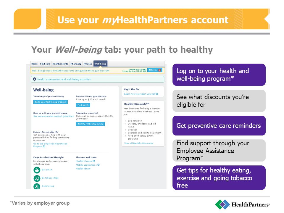 Use your myHealthPartners account Your Well-being tab: your path to healthy Log on to your health and well-being program* See what discounts you're eligible for Get preventive care reminders Find support through your Employee Assistance Program* Get tips for healthy eating, exercise and going tobacco free *Varies by employer group