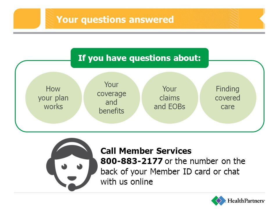 Your questions answered How your plan works Your coverage and benefits Your claims and EOBs Finding covered care If you have questions about: Call Member Services or the number on the back of your Member ID card or chat with us online