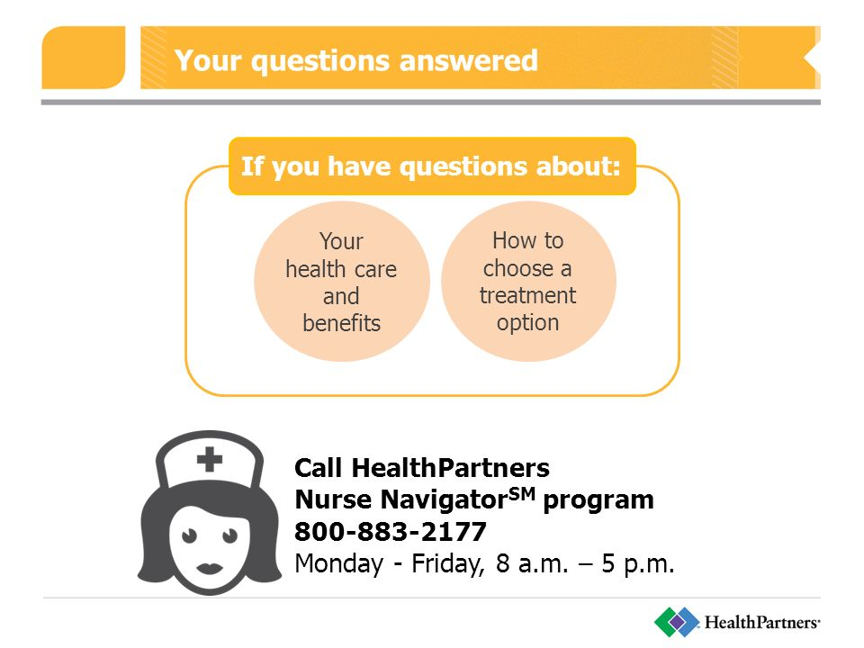 Your questions answered Your health care and benefits How to choose a treatment option If you have questions about: Call HealthPartners Nurse Navigator SM program Monday - Friday, 8 a.m.