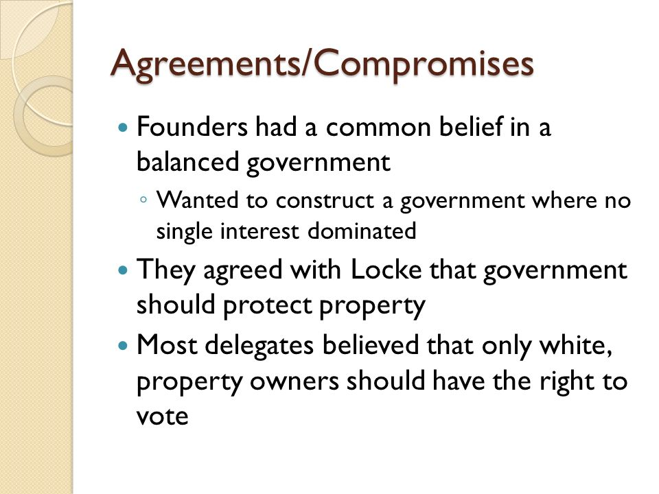 Agreements/Compromises Founders had a common belief in a balanced government ◦ Wanted to construct a government where no single interest dominated They agreed with Locke that government should protect property Most delegates believed that only white, property owners should have the right to vote