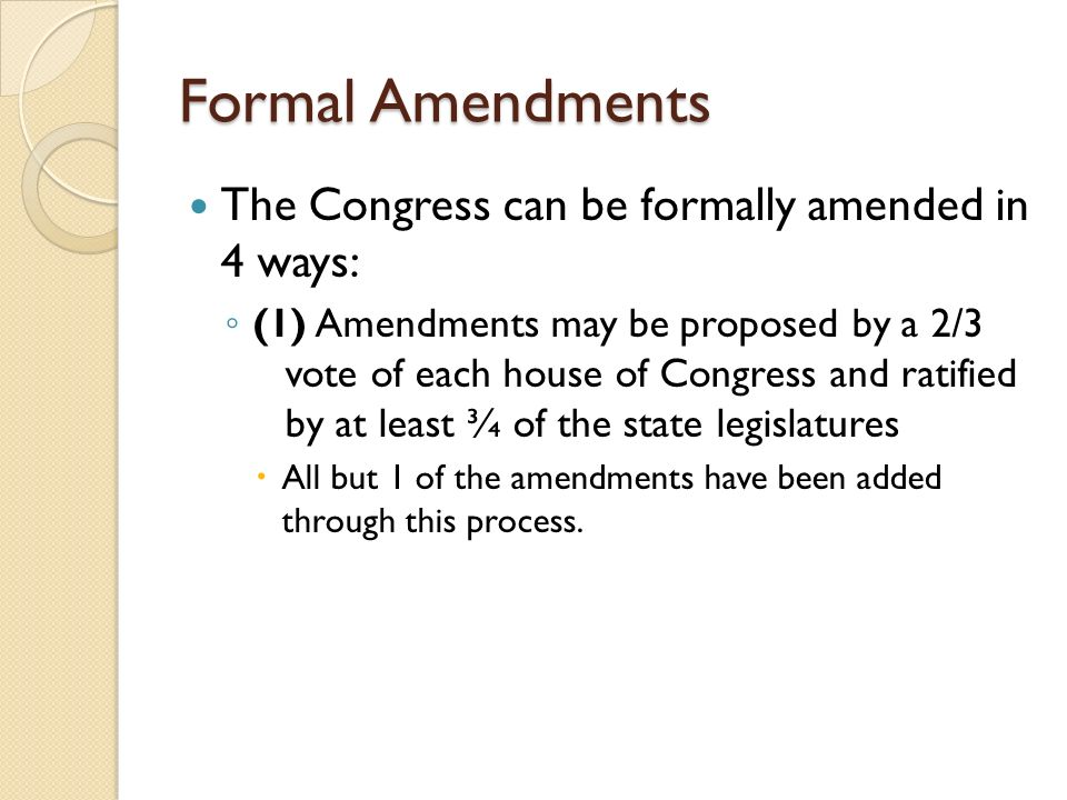 Formal Amendments The Congress can be formally amended in 4 ways: ◦ (1) Amendments may be proposed by a 2/3 vote of each house of Congress and ratified by at least ¾ of the state legislatures  All but 1 of the amendments have been added through this process.