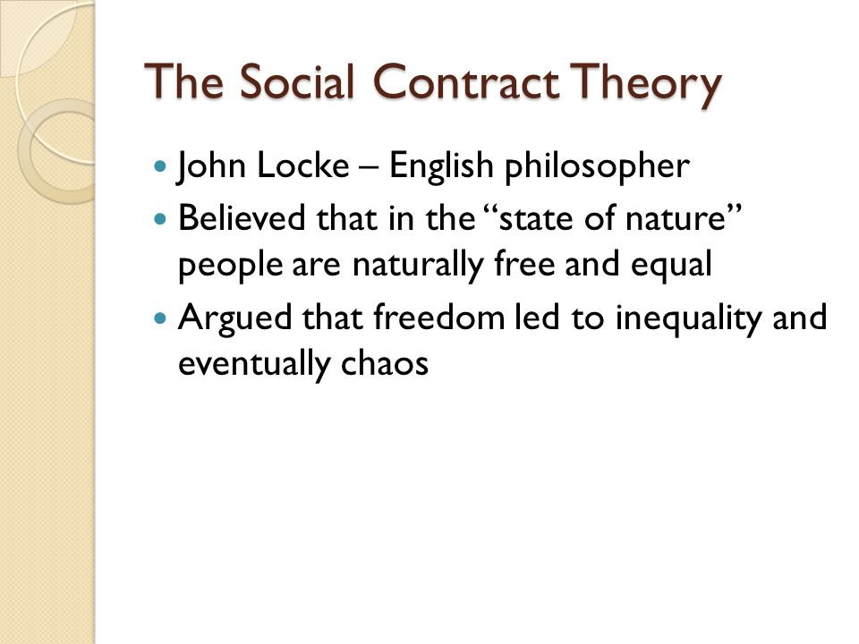 The Social Contract Theory John Locke – English philosopher Believed that in the state of nature people are naturally free and equal Argued that freedom led to inequality and eventually chaos