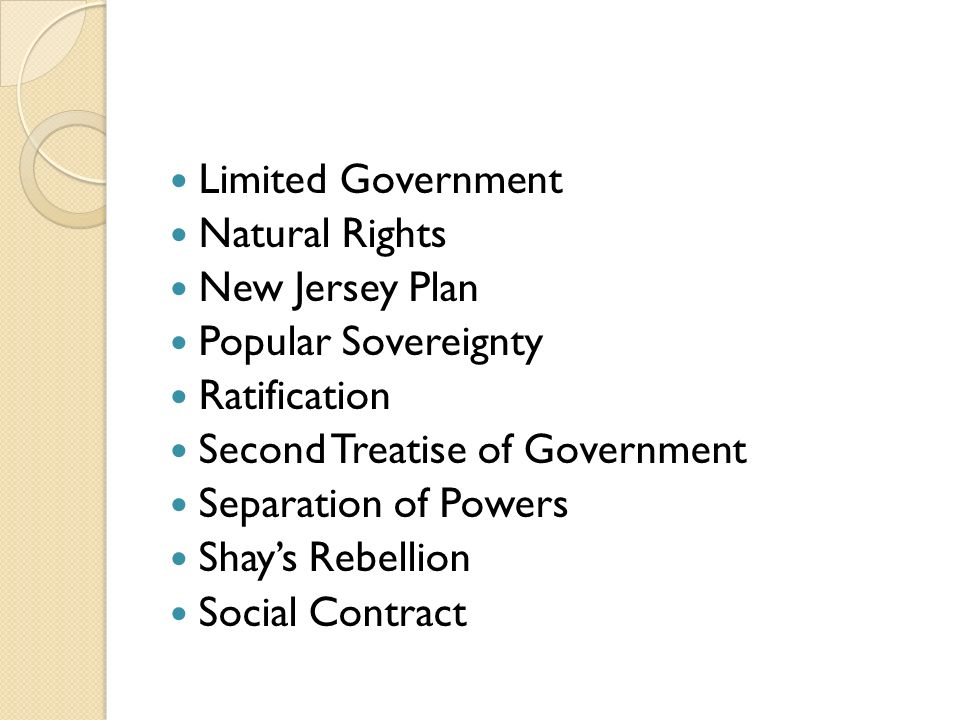 Limited Government Natural Rights New Jersey Plan Popular Sovereignty Ratification Second Treatise of Government Separation of Powers Shay's Rebellion Social Contract