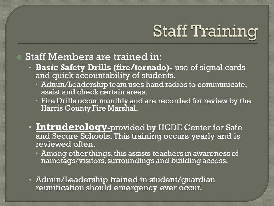  Staff Members are trained in: Basic Safety Drills (fire/tornado)- use of signal cards and quick accountability of students.