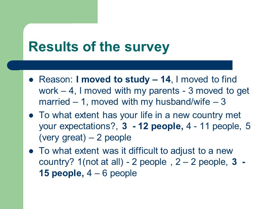 Results of the survey Reason: I moved to study – 14, I moved to find work – 4, I moved with my parents - 3 moved to get married – 1, moved with my husband/wife – 3 To what extent has your life in a new country met your expectations , people, people, 5 (very great) – 2 people To what extent was it difficult to adjust to a new country.