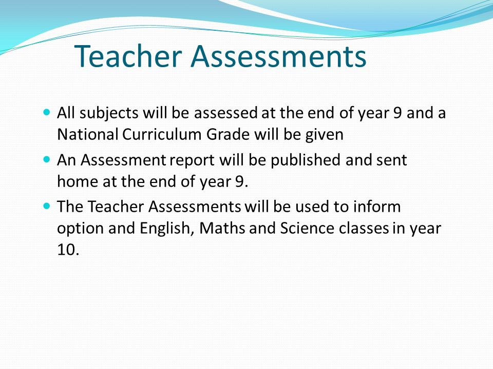 Teacher Assessments All subjects will be assessed at the end of year 9 and a National Curriculum Grade will be given An Assessment report will be published and sent home at the end of year 9.