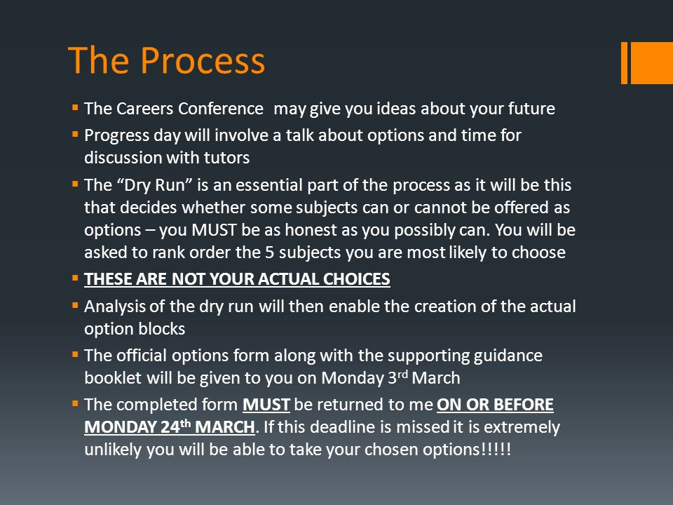 The Process  The Careers Conference may give you ideas about your future  Progress day will involve a talk about options and time for discussion with tutors  The Dry Run is an essential part of the process as it will be this that decides whether some subjects can or cannot be offered as options – you MUST be as honest as you possibly can.