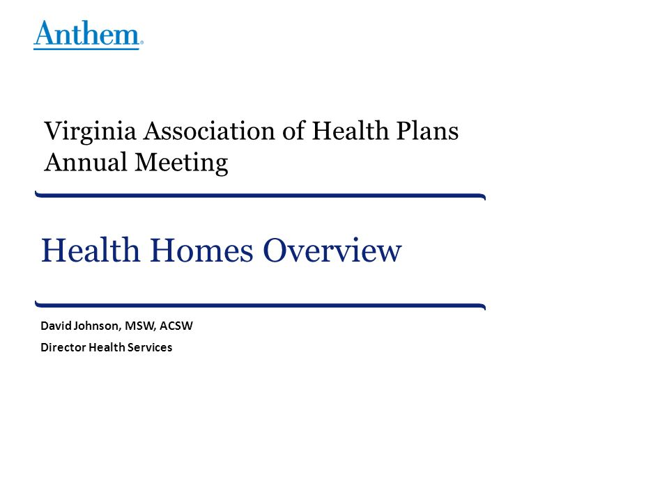 Health Homes Overview David Johnson, MSW, ACSW Director Health Services Virginia Association of Health Plans Annual Meeting