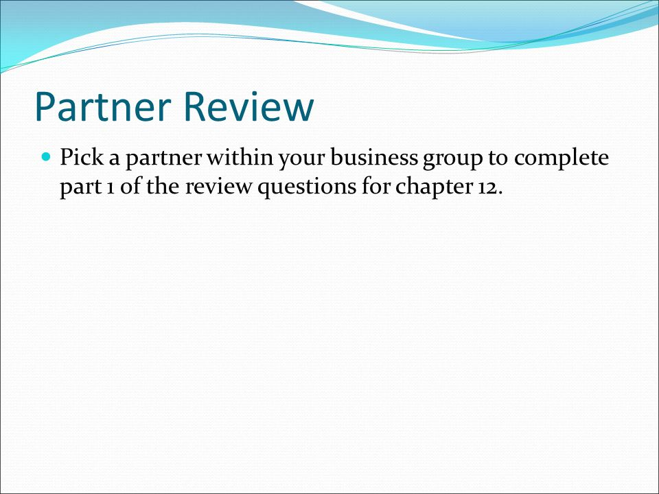 Partner Review Pick a partner within your business group to complete part 1 of the review questions for chapter 12.