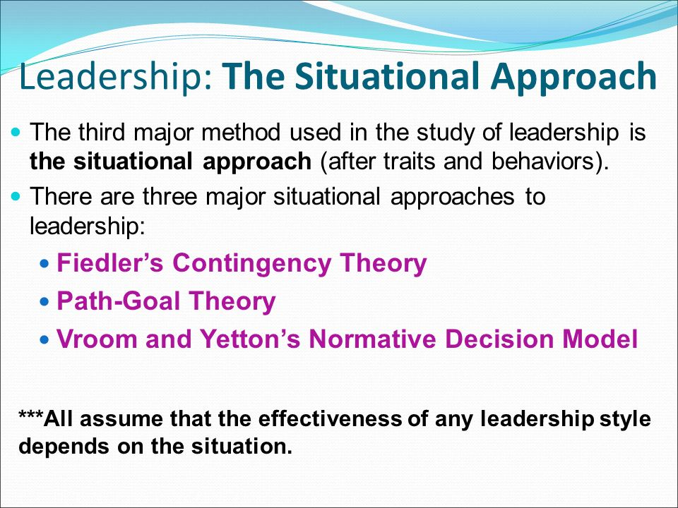 Leadership: The Situational Approach The third major method used in the study of leadership is the situational approach (after traits and behaviors).