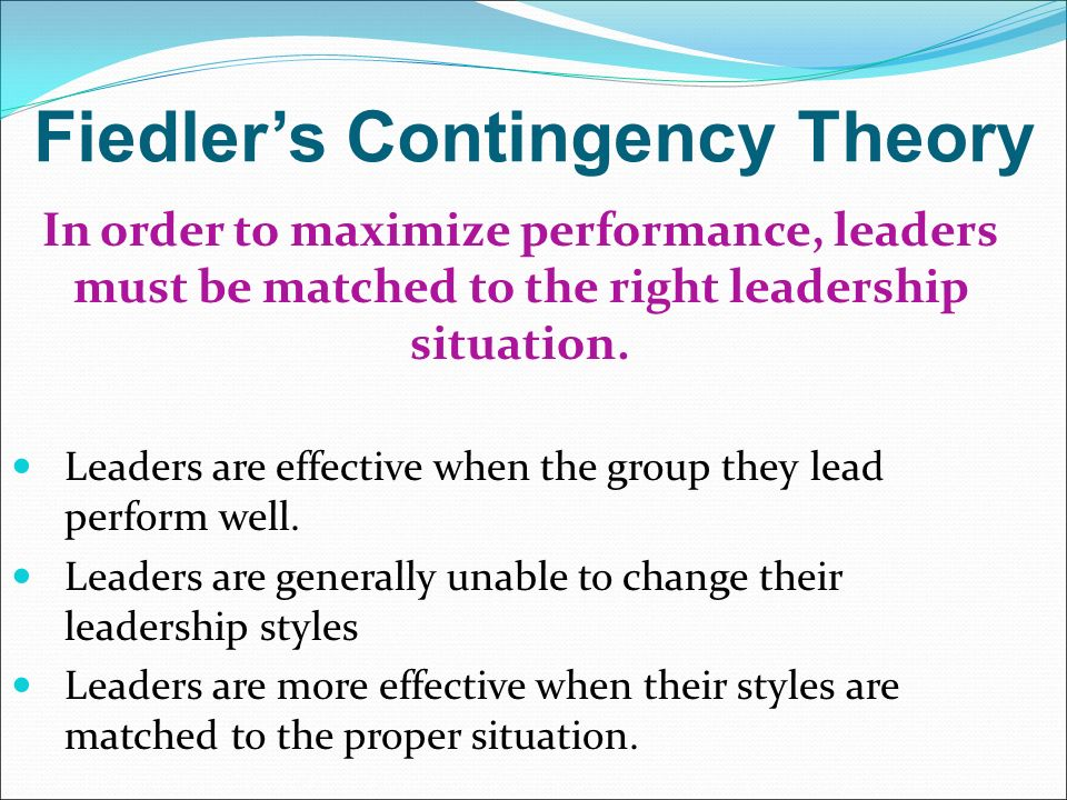 Fiedler's Contingency Theory In order to maximize performance, leaders must be matched to the right leadership situation.
