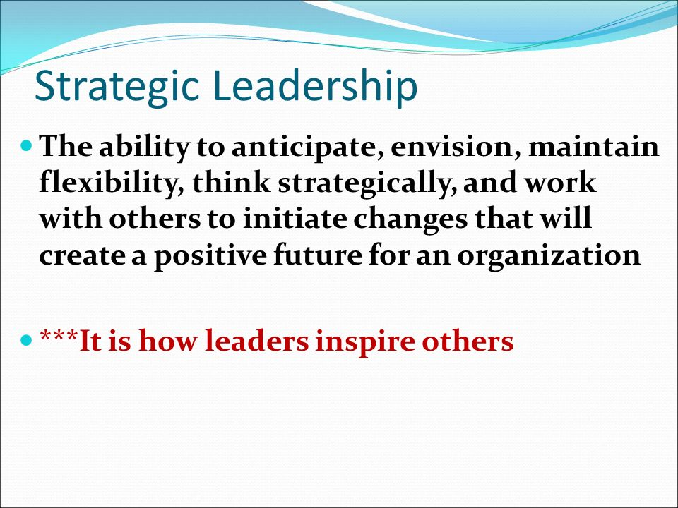 Strategic Leadership The ability to anticipate, envision, maintain flexibility, think strategically, and work with others to initiate changes that will create a positive future for an organization ***It is how leaders inspire others