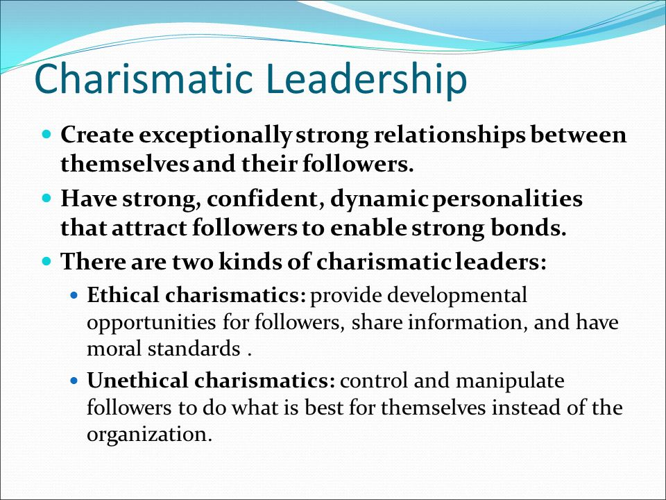 Charismatic Leadership Create exceptionally strong relationships between themselves and their followers.