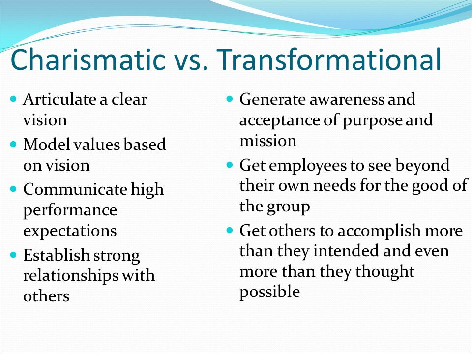 Charismatic vs. Transformational Articulate a clear vision Model values based on vision Communicate high performance expectations Establish strong rel