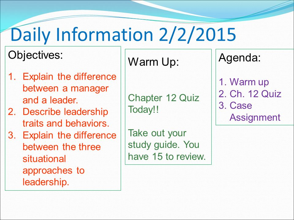 Daily Information 2/2/2015 Objectives: 1.Explain the difference between a manager and a leader.