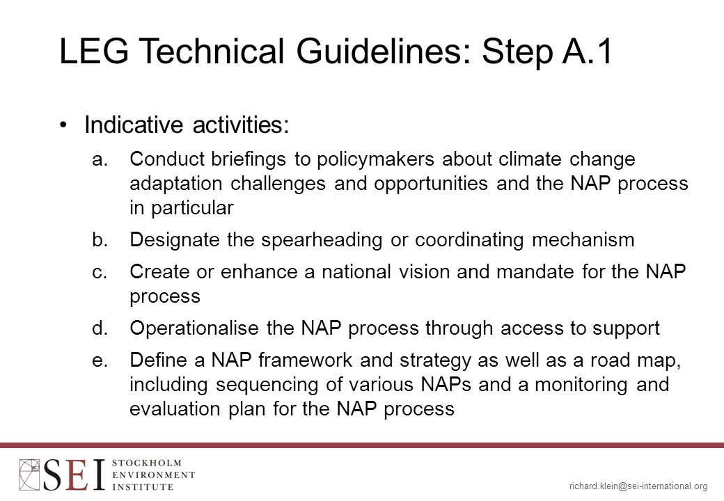 LEG Technical Guidelines: Step A.1 Indicative activities: a.Conduct briefings to policymakers about climate change adaptation challenges and opportunities and the NAP process in particular b.Designate the spearheading or coordinating mechanism c.Create or enhance a national vision and mandate for the NAP process d.Operationalise the NAP process through access to support e.Define a NAP framework and strategy as well as a road map, including sequencing of various NAPs and a monitoring and evaluation plan for the NAP process