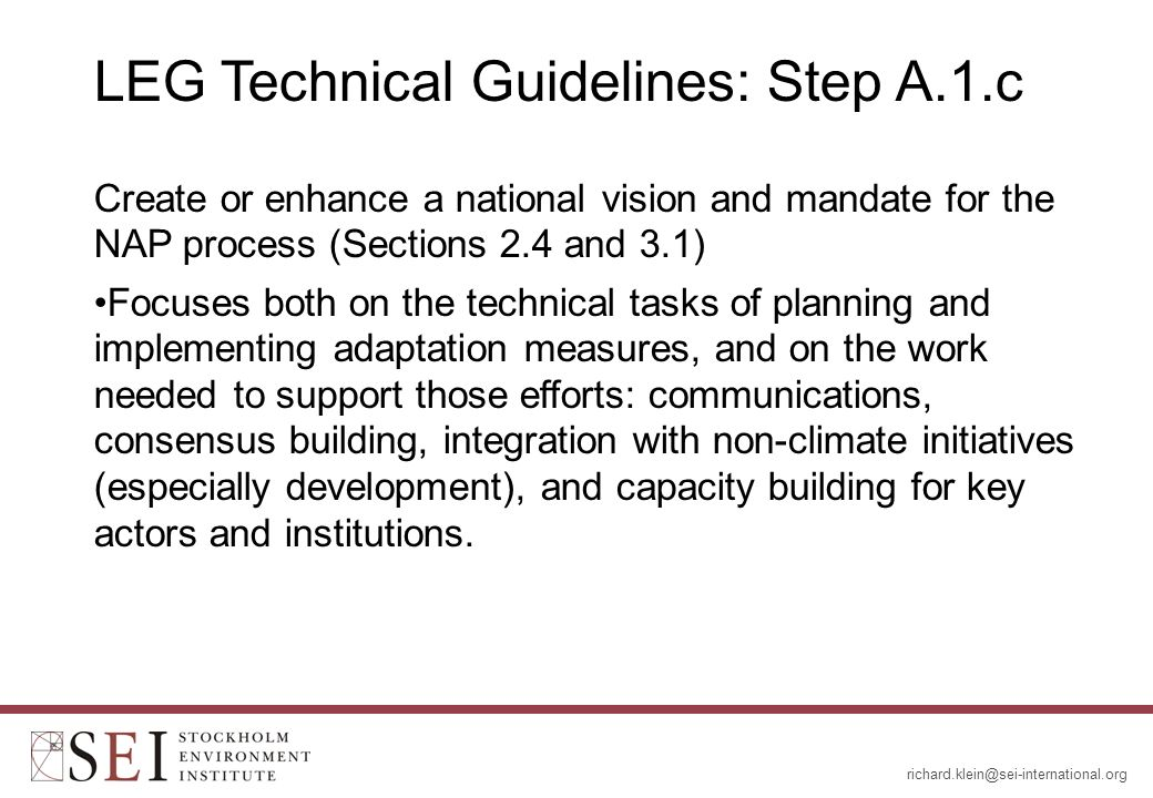 LEG Technical Guidelines: Step A.1.c Create or enhance a national vision and mandate for the NAP process (Sections 2.4 and 3.1) Focuses both on the technical tasks of planning and implementing adaptation measures, and on the work needed to support those efforts: communications, consensus building, integration with non-climate initiatives (especially development), and capacity building for key actors and institutions.