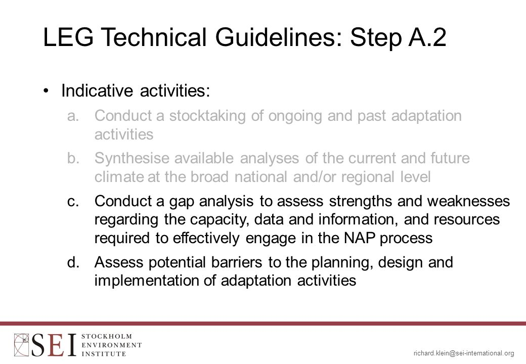LEG Technical Guidelines: Step A.2 Indicative activities: a.Conduct a stocktaking of ongoing and past adaptation activities b.Synthesise available analyses of the current and future climate at the broad national and/or regional level c.Conduct a gap analysis to assess strengths and weaknesses regarding the capacity, data and information, and resources required to effectively engage in the NAP process d.Assess potential barriers to the planning, design and implementation of adaptation activities
