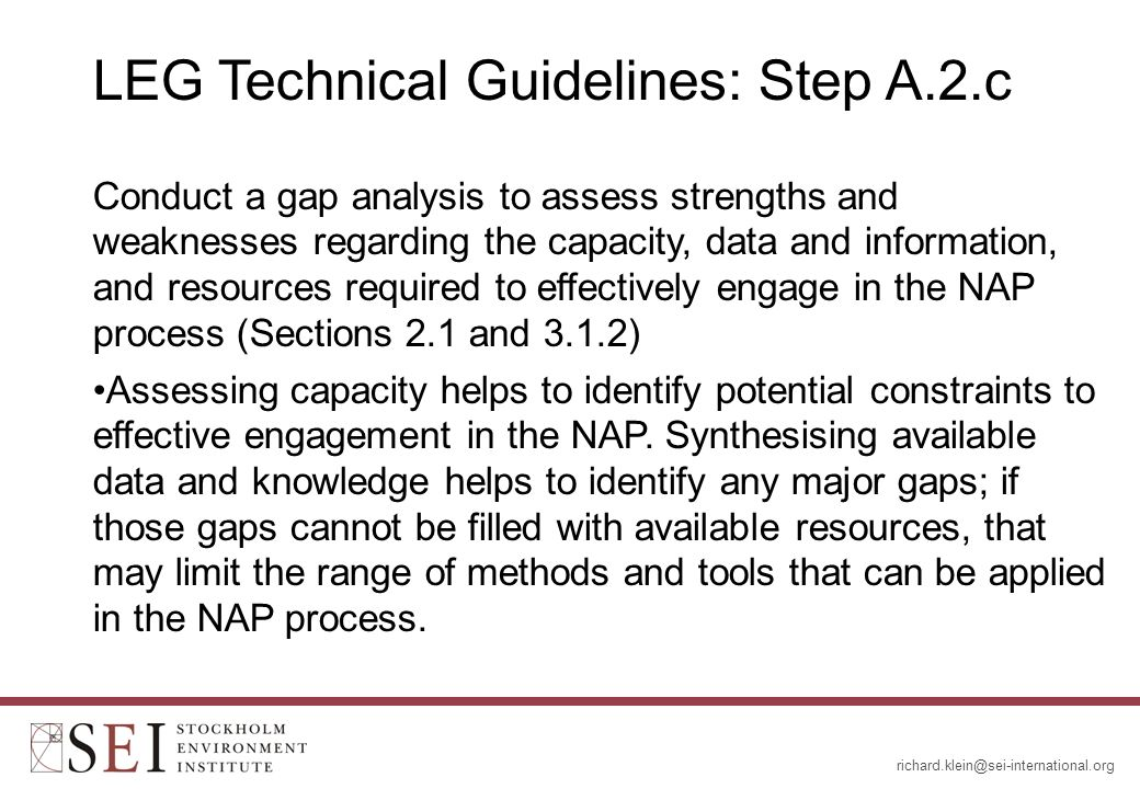 LEG Technical Guidelines: Step A.2.c Conduct a gap analysis to assess strengths and weaknesses regarding the capacity, data and information, and resources required to effectively engage in the NAP process (Sections 2.1 and 3.1.2) Assessing capacity helps to identify potential constraints to effective engagement in the NAP.