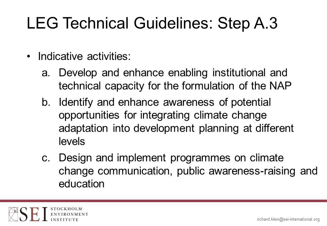 LEG Technical Guidelines: Step A.3 Indicative activities: a.Develop and enhance enabling institutional and technical capacity for the formulation of the NAP b.Identify and enhance awareness of potential opportunities for integrating climate change adaptation into development planning at different levels c.Design and implement programmes on climate change communication, public awareness-raising and education