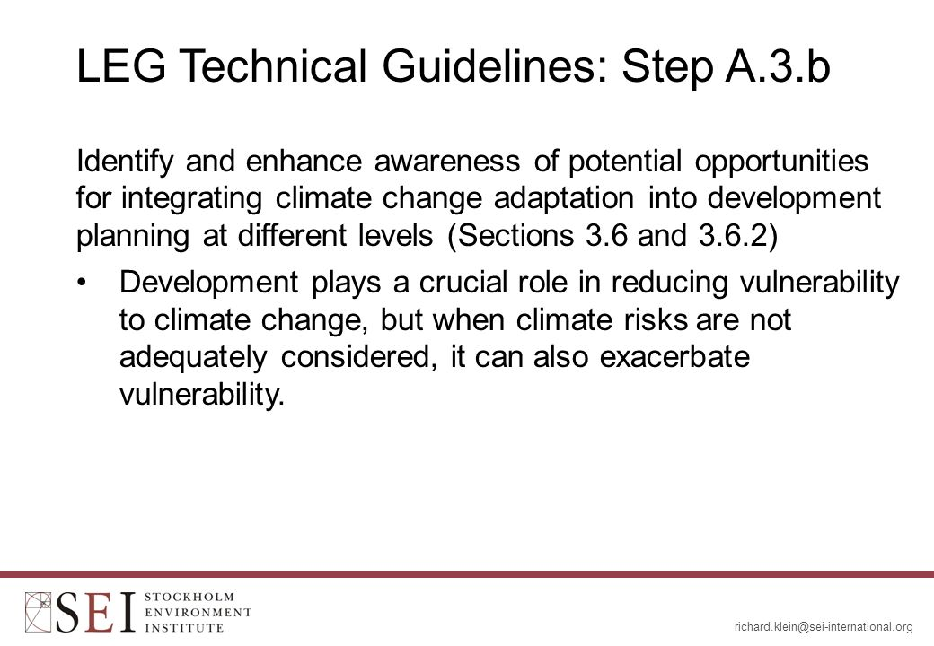 LEG Technical Guidelines: Step A.3.b Identify and enhance awareness of potential opportunities for integrating climate change adaptation into development planning at different levels (Sections 3.6 and 3.6.2) Development plays a crucial role in reducing vulnerability to climate change, but when climate risks are not adequately considered, it can also exacerbate vulnerability.