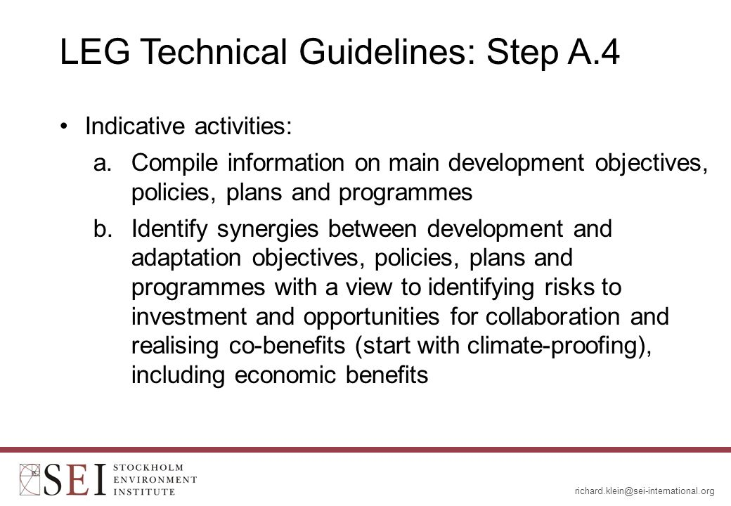 LEG Technical Guidelines: Step A.4 Indicative activities: a.Compile information on main development objectives, policies, plans and programmes b.Identify synergies between development and adaptation objectives, policies, plans and programmes with a view to identifying risks to investment and opportunities for collaboration and realising co-benefits (start with climate-proofing), including economic benefits