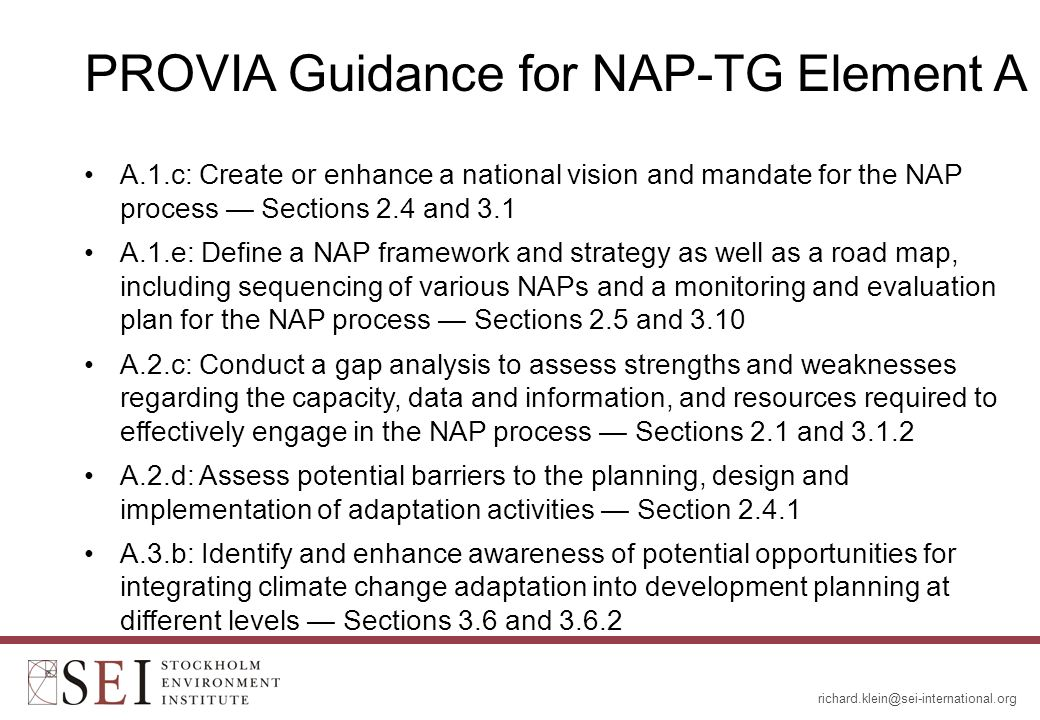 PROVIA Guidance for NAP-TG Element A A.1.c: Create or enhance a national vision and mandate for the NAP process — Sections 2.4 and 3.1 A.1.e: Define a NAP framework and strategy as well as a road map, including sequencing of various NAPs and a monitoring and evaluation plan for the NAP process — Sections 2.5 and 3.10 A.2.c: Conduct a gap analysis to assess strengths and weaknesses regarding the capacity, data and information, and resources required to effectively engage in the NAP process — Sections 2.1 and A.2.d: Assess potential barriers to the planning, design and implementation of adaptation activities — Section A.3.b: Identify and enhance awareness of potential opportunities for integrating climate change adaptation into development planning at different levels — Sections 3.6 and 3.6.2