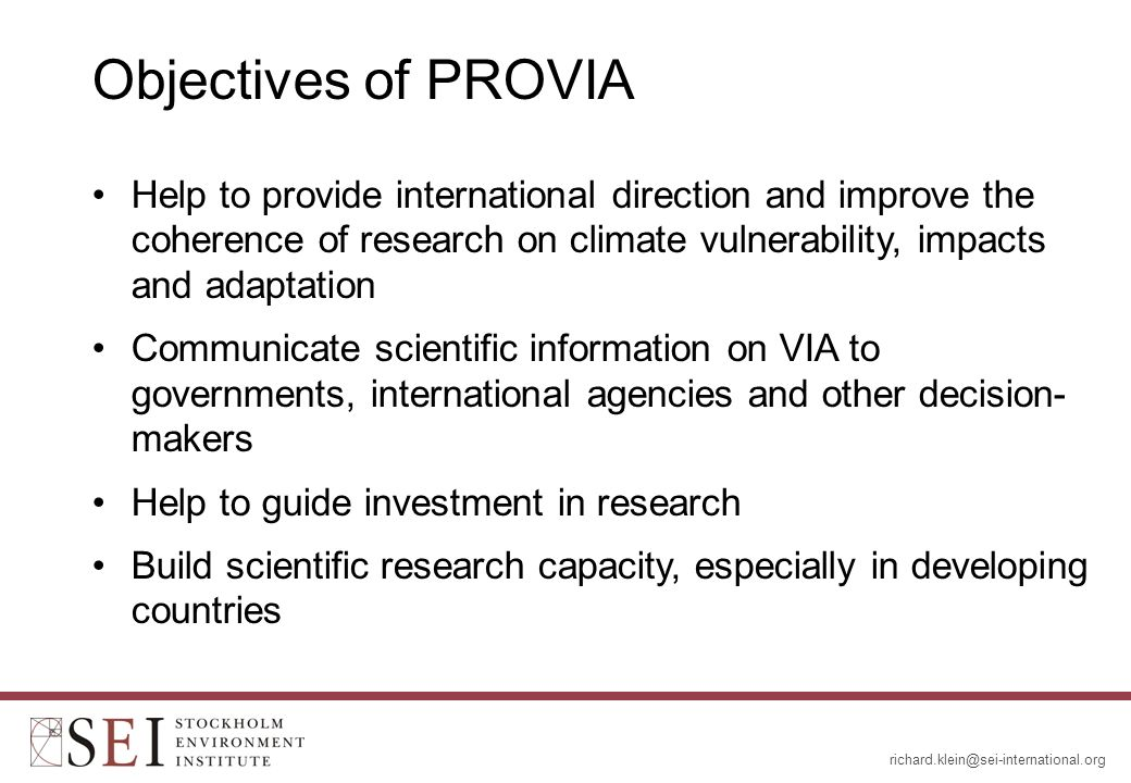 Objectives of PROVIA Help to provide international direction and improve the coherence of research on climate vulnerability, impacts and adaptation Communicate scientific information on VIA to governments, international agencies and other decision- makers Help to guide investment in research Build scientific research capacity, especially in developing countries