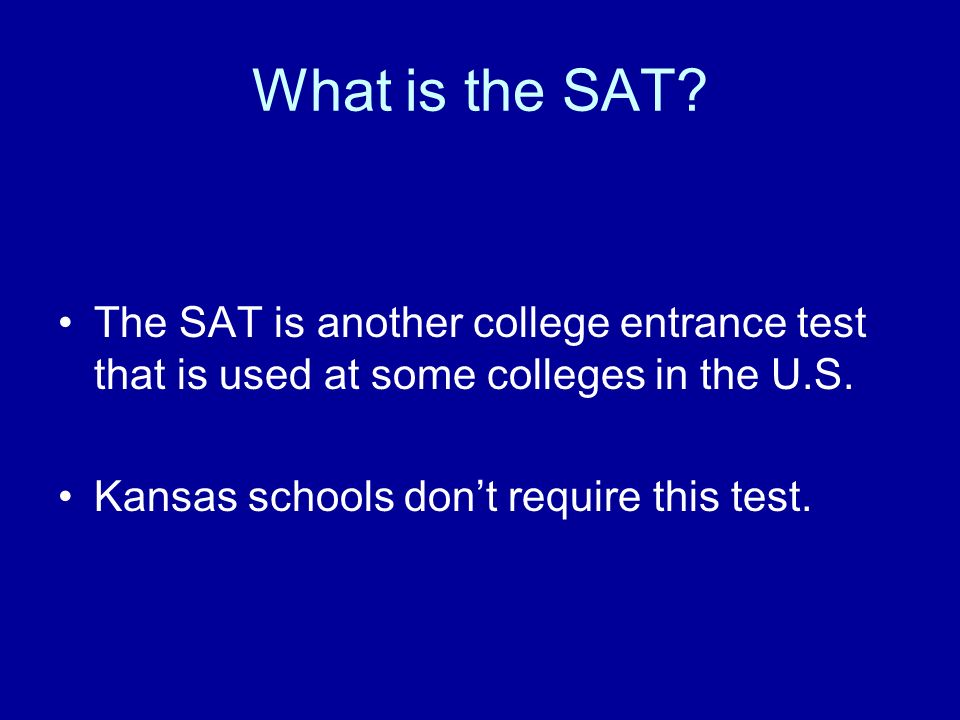 What is the SAT. The SAT is another college entrance test that is used at some colleges in the U.S.