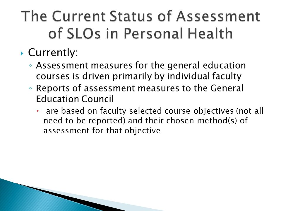  Currently: ◦ Assessment measures for the general education courses is driven primarily by individual faculty ◦ Reports of assessment measures to the General Education Council  are based on faculty selected course objectives (not all need to be reported) and their chosen method(s) of assessment for that objective