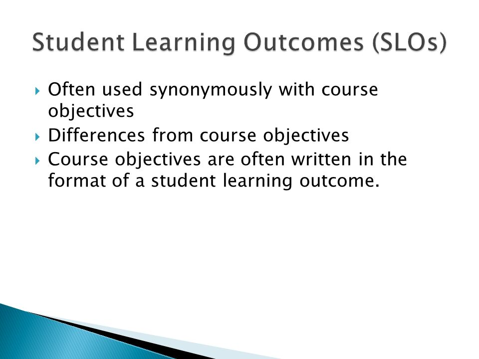  Often used synonymously with course objectives  Differences from course objectives  Course objectives are often written in the format of a student learning outcome.