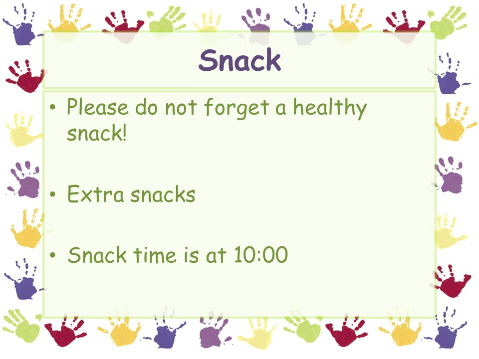 Snack Please do not forget a healthy snack! Extra snacks Snack time is at 10:00