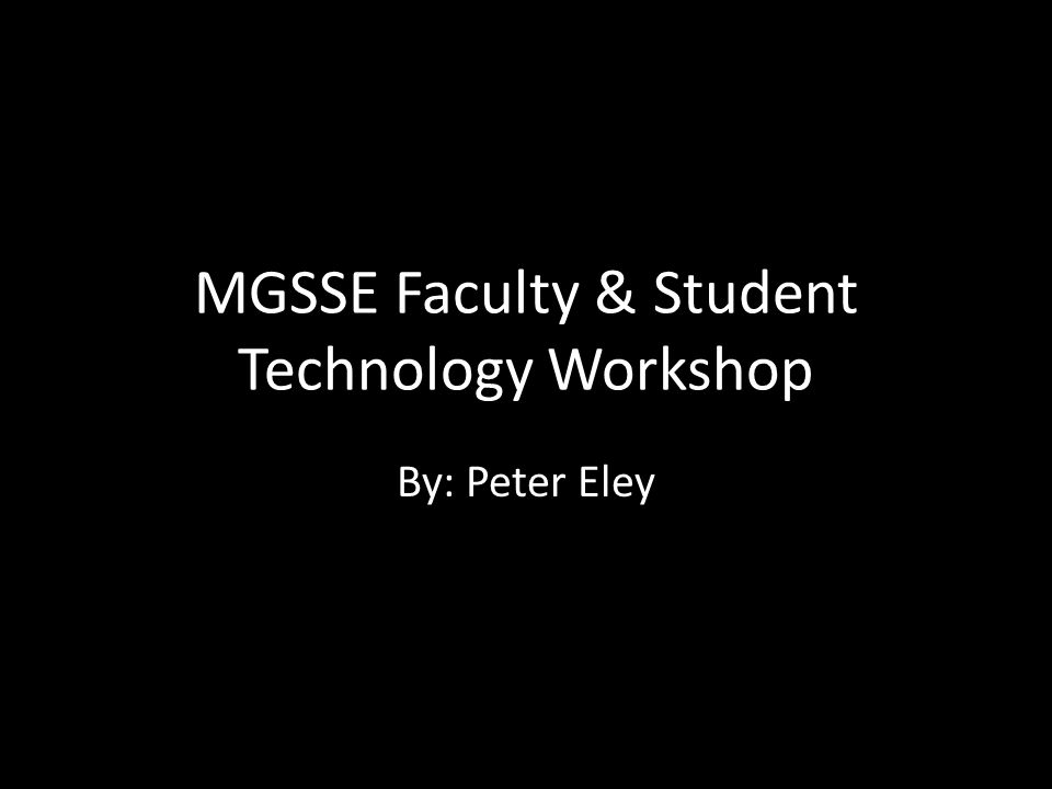 MGSSE Faculty & Student Technology Workshop By: Peter Eley