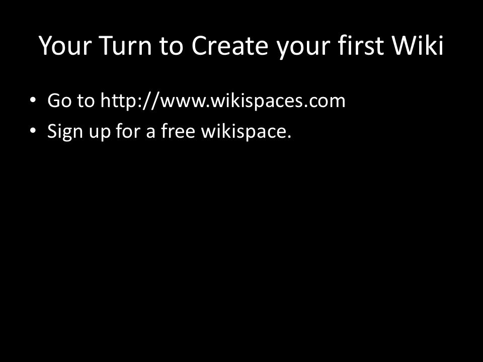 Your Turn to Create your first Wiki Go to   Sign up for a free wikispace.