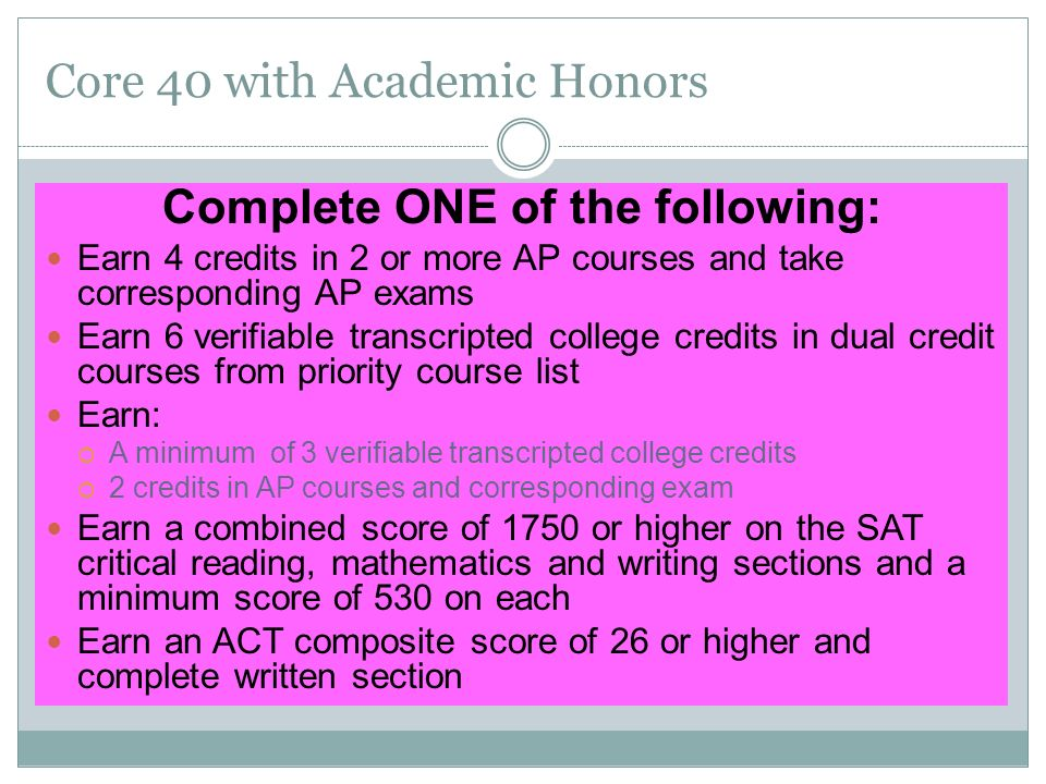 Core 40 with Academic Honors Complete ONE of the following: Earn 4 credits in 2 or more AP courses and take corresponding AP exams Earn 6 verifiable transcripted college credits in dual credit courses from priority course list Earn:  A minimum of 3 verifiable transcripted college credits  2 credits in AP courses and corresponding exam Earn a combined score of 1750 or higher on the SAT critical reading, mathematics and writing sections and a minimum score of 530 on each Earn an ACT composite score of 26 or higher and complete written section