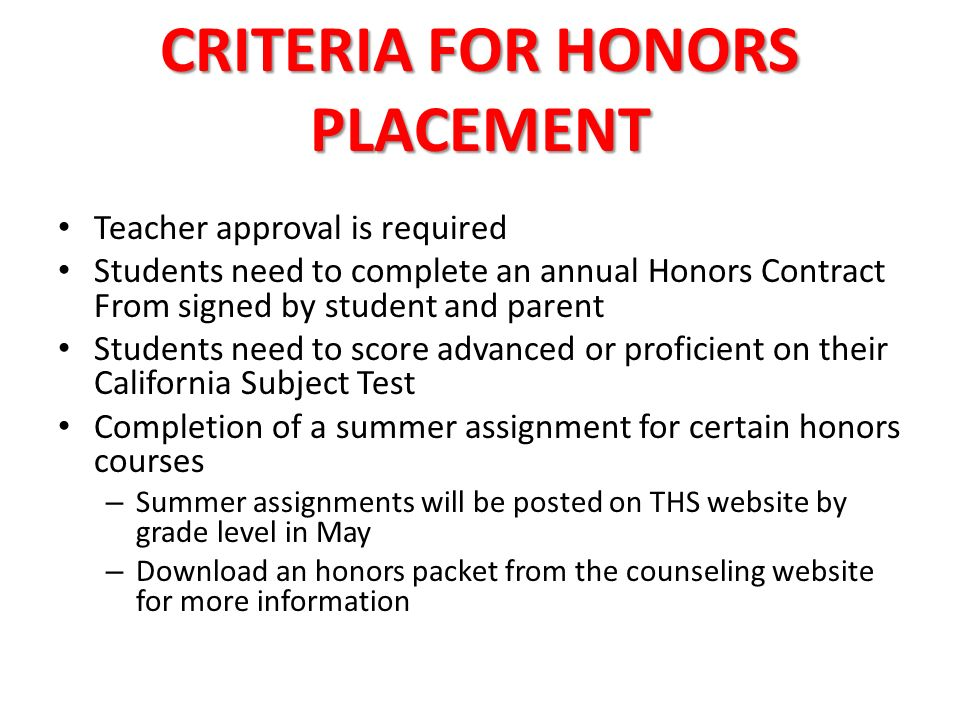 CRITERIA FOR HONORS PLACEMENT Teacher approval is required Students need to complete an annual Honors Contract From signed by student and parent Students need to score advanced or proficient on their California Subject Test Completion of a summer assignment for certain honors courses – Summer assignments will be posted on THS website by grade level in May – Download an honors packet from the counseling website for more information