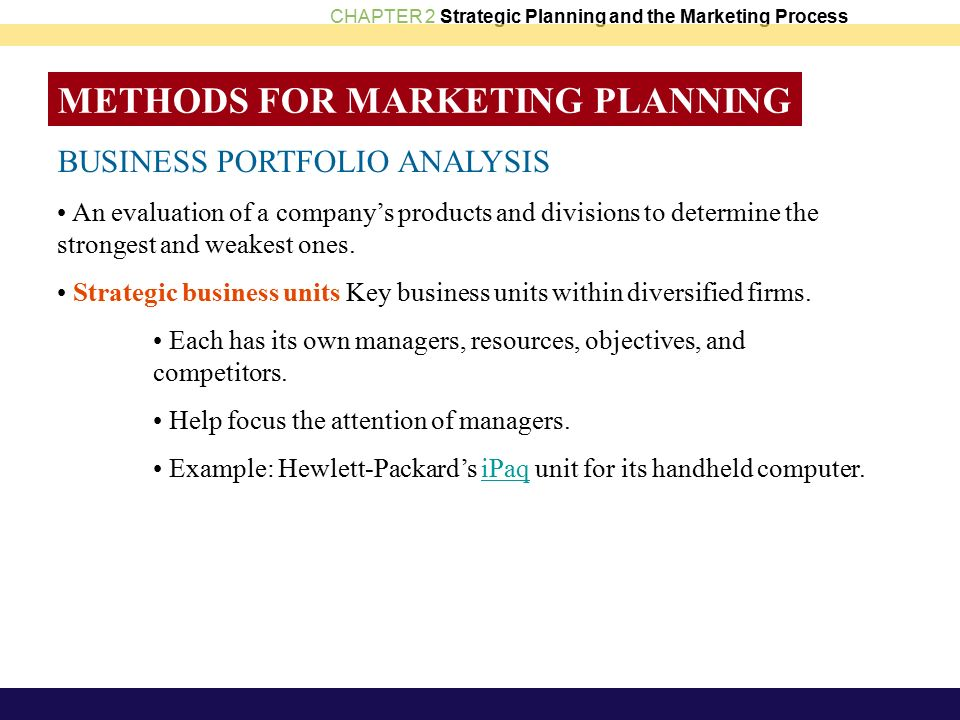 CHAPTER 2 Strategic Planning and the Marketing Process METHODS FOR MARKETING PLANNING BUSINESS PORTFOLIO ANALYSIS An evaluation of a company's products and divisions to determine the strongest and weakest ones.