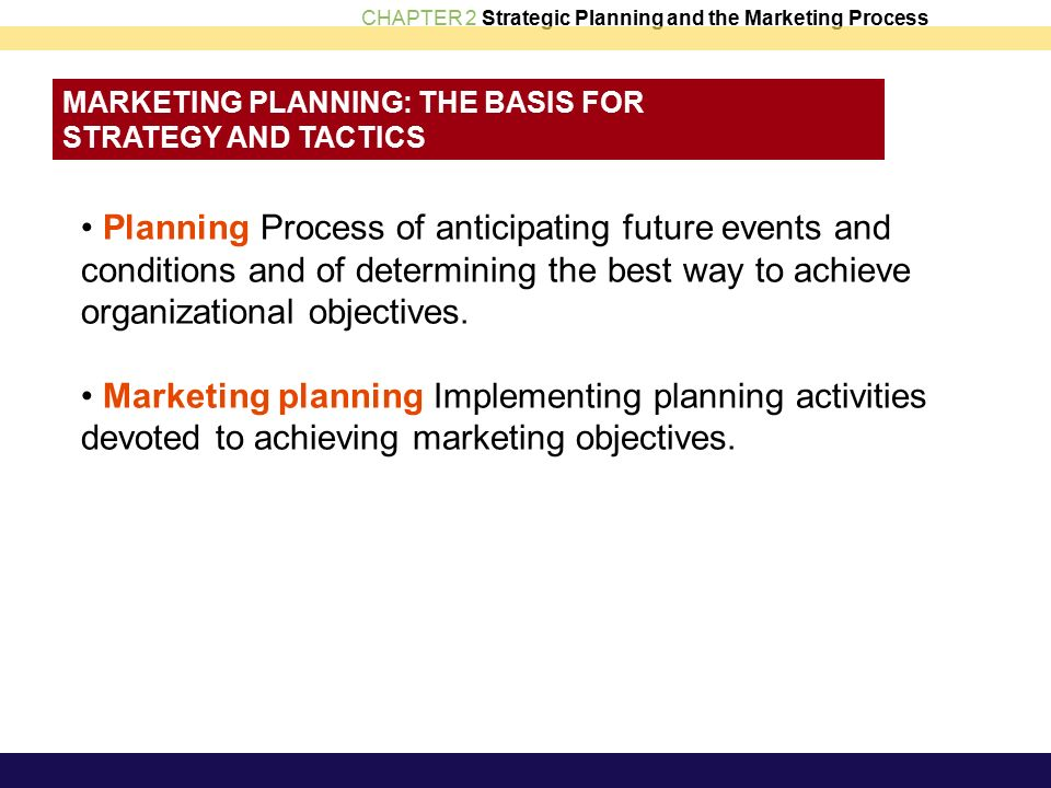 CHAPTER 2 Strategic Planning and the Marketing Process MARKETING PLANNING: THE BASIS FOR STRATEGY AND TACTICS Planning Process of anticipating future events and conditions and of determining the best way to achieve organizational objectives.