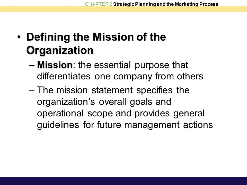 CHAPTER 2 Strategic Planning and the Marketing Process Defining the Mission of the OrganizationDefining the Mission of the Organization –Mission –Mission: the essential purpose that differentiates one company from others –The mission statement specifies the organization's overall goals and operational scope and provides general guidelines for future management actions