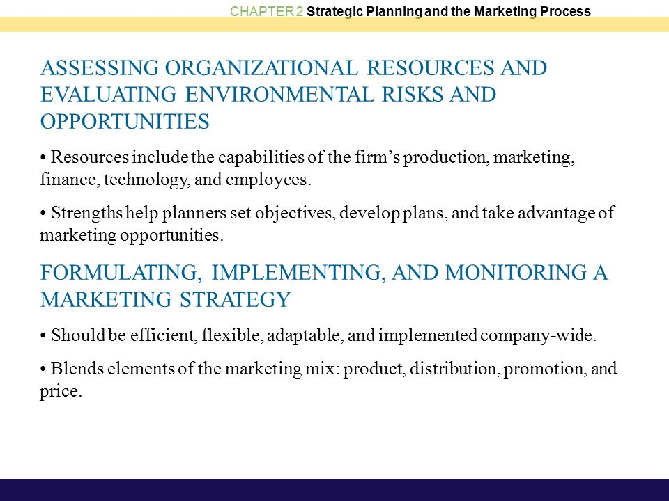 CHAPTER 2 Strategic Planning and the Marketing Process ASSESSING ORGANIZATIONAL RESOURCES AND EVALUATING ENVIRONMENTAL RISKS AND OPPORTUNITIES Resources include the capabilities of the firm's production, marketing, finance, technology, and employees.