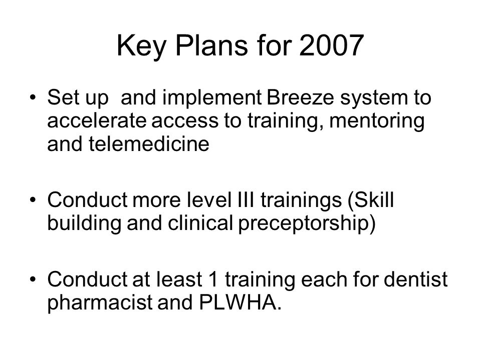Key Plans for 2007 Set up and implement Breeze system to accelerate access to training, mentoring and telemedicine Conduct more level III trainings (Skill building and clinical preceptorship) Conduct at least 1 training each for dentist pharmacist and PLWHA.