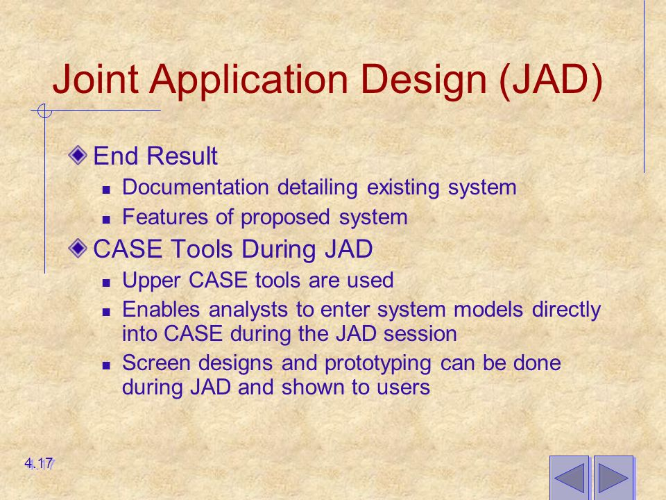Joint Application Design (JAD) End Result Documentation detailing existing system Features of proposed system CASE Tools During JAD Upper CASE tools are used Enables analysts to enter system models directly into CASE during the JAD session Screen designs and prototyping can be done during JAD and shown to users 4.17