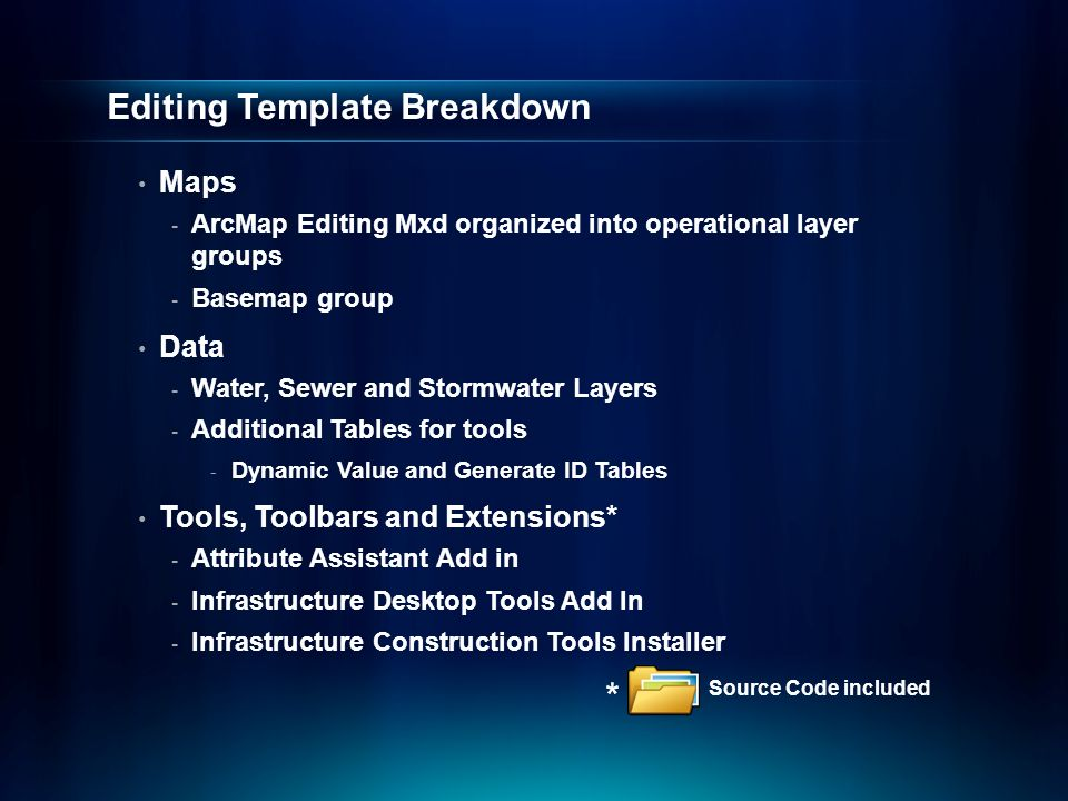 Editing Template Breakdown Maps - ArcMap Editing Mxd organized into operational layer groups - Basemap group Data - Water, Sewer and Stormwater Layers - Additional Tables for tools - Dynamic Value and Generate ID Tables Tools, Toolbars and Extensions* - Attribute Assistant Add in - Infrastructure Desktop Tools Add In - Infrastructure Construction Tools Installer Source Code included *