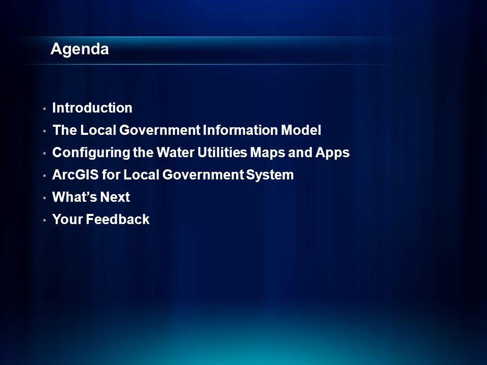 Agenda Introduction The Local Government Information Model Configuring the Water Utilities Maps and Apps ArcGIS for Local Government System What's Next Your Feedback